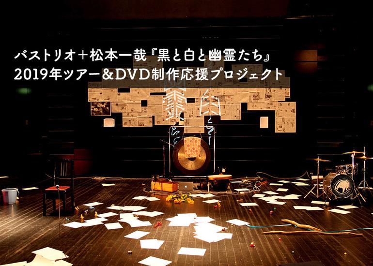 バストリオ+松本一哉『黒と白と幽霊たち』2019年ツアー&DVD制作応援プロジェクト