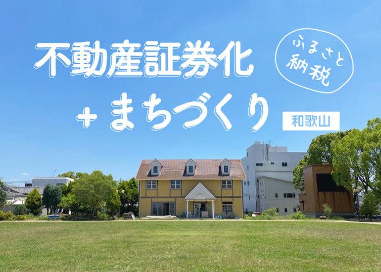 住民参加型のまちづくりを地元・和歌山で実践し、不動産証券化の仕組みを活用したまちづくりへ繋げたい【ふるさと納税型】