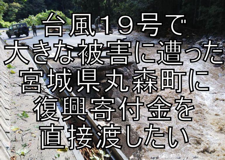 昨年、東日本を襲った大型台風19号で被災した、ご恩のある丸森町に復興寄付金を直接に渡したい
